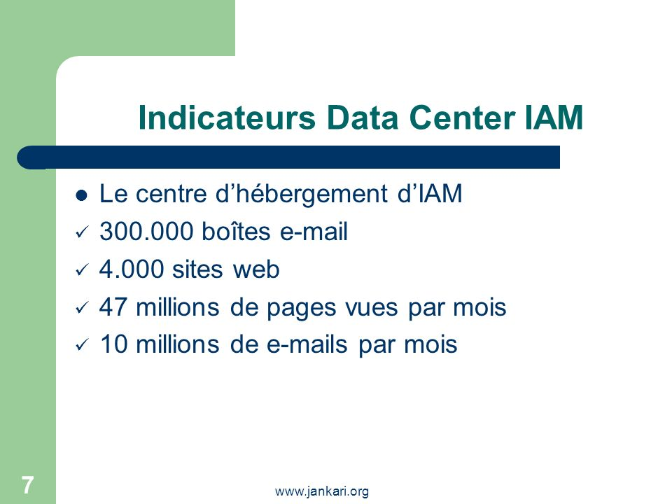 www.jankari.org 7 Indicateurs Data Center IAM Le centre dhébergement dIAM 300.000 boîtes e-mail 4.000 sites web 47 millions de pages vues par mois 10