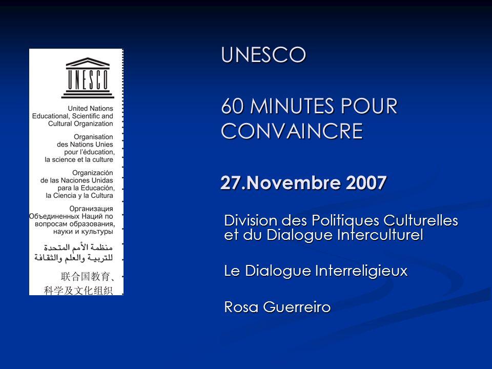 UNESCO 60 MINUTES POUR CONVAINCRE 27.Novembre 2007 Division des Politiques Culturelles et du Dialogue Interculturel Le Dialogue Interreligieux Rosa Guerreiro