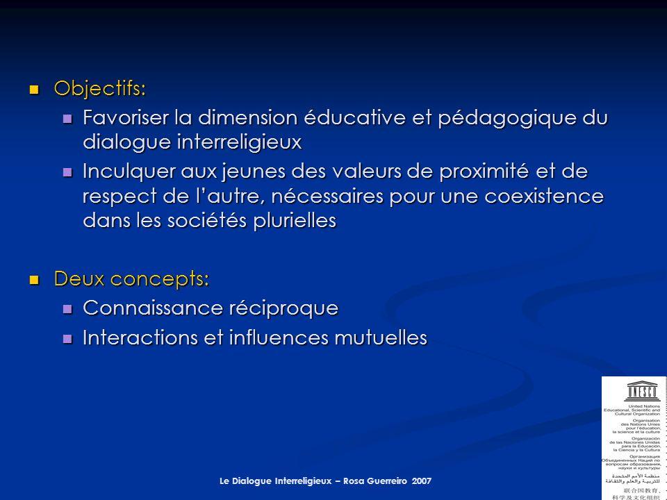 Le Dialogue Interreligieux – Rosa Guerreiro 2007 Objectifs: Objectifs: Favoriser la dimension éducative et pédagogique du dialogue interreligieux Favoriser la dimension éducative et pédagogique du dialogue interreligieux Inculquer aux jeunes des valeurs de proximité et de respect de lautre, nécessaires pour une coexistence dans les sociétés plurielles Inculquer aux jeunes des valeurs de proximité et de respect de lautre, nécessaires pour une coexistence dans les sociétés plurielles Deux concepts: Deux concepts: Connaissance réciproque Connaissance réciproque Interactions et influences mutuelles Interactions et influences mutuelles
