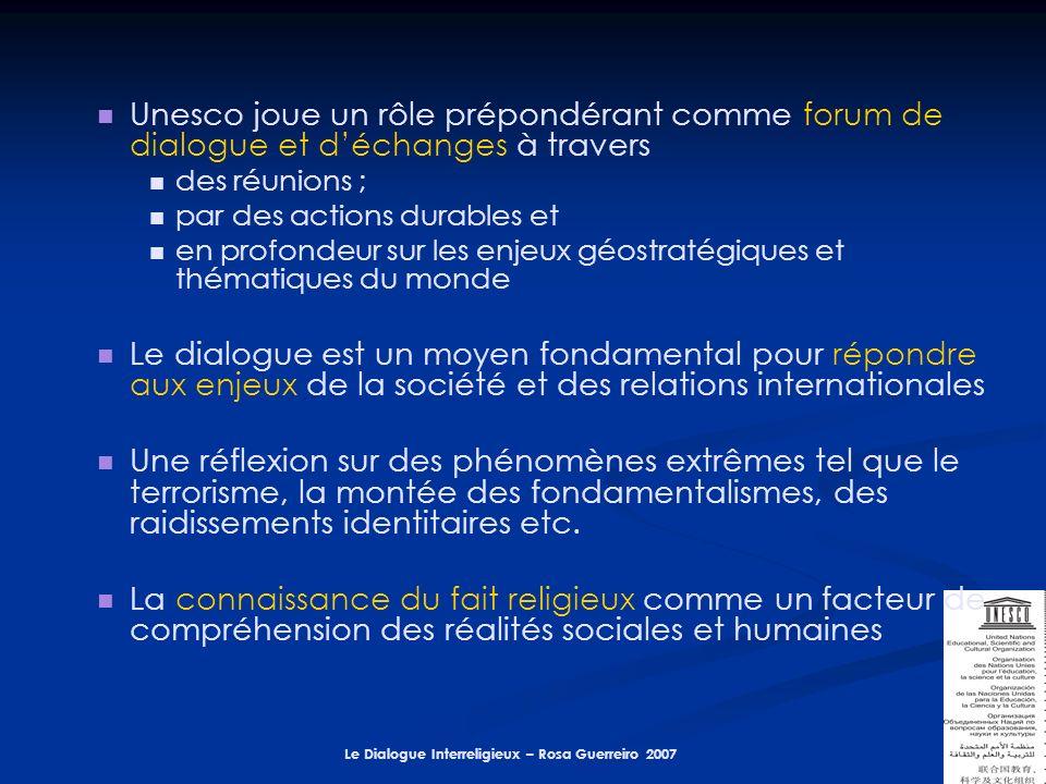 Le Dialogue Interreligieux – Rosa Guerreiro 2007 Unesco joue un rôle prépondérant comme forum de dialogue et déchanges à travers des réunions ; par des actions durables et en profondeur sur les enjeux géostratégiques et thématiques du monde Le dialogue est un moyen fondamental pour répondre aux enjeux de la société et des relations internationales Une réflexion sur des phénomènes extrêmes tel que le terrorisme, la montée des fondamentalismes, des raidissements identitaires etc.