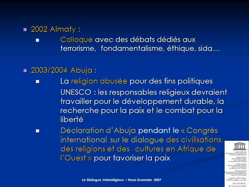 Le Dialogue Interreligieux – Rosa Guerreiro 2007 2002 Almaty : 2002 Almaty : Colloque avec des débats dédiés aux terrorisme, fondamentalisme, éthique, sida… Colloque avec des débats dédiés aux terrorisme, fondamentalisme, éthique, sida… 2003/2004 Abuja : 2003/2004 Abuja : La religion abusée pour des fins politiques La religion abusée pour des fins politiques UNESCO : les responsables religieux devraient travailler pour le développement durable, la recherche pour la paix et le combat pour la liberté des civilisations, des religions et des cultures en Afrique de lOuest » pour favoriser la paix Déclaration dAbuja pendant le « Congrès international sur le dialogue des civilisations, des religions et des cultures en Afrique de lOuest » pour favoriser la paix