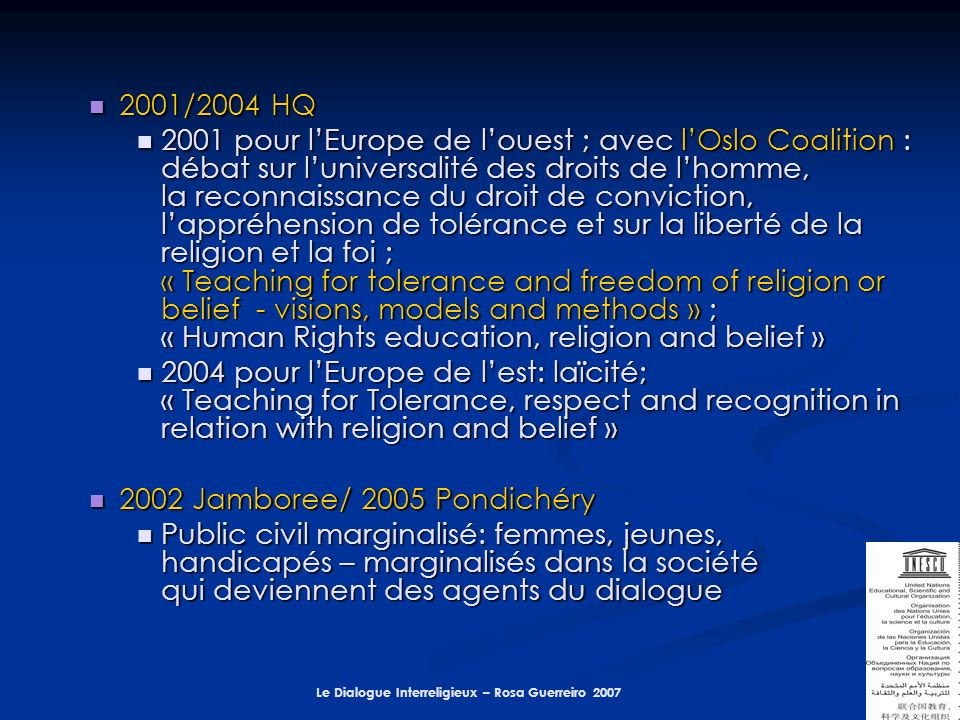 Le Dialogue Interreligieux – Rosa Guerreiro 2007 2001/2004 HQ 2001/2004 HQ 2001 pour lEurope de louest ; avec lOslo Coalition : débat sur luniversalité des droits de lhomme, la reconnaissance du droit de conviction, lappréhension de tolérance et sur la liberté de la religion et la foi ; « Teaching for tolerance and freedom of religion or belief - visions, models and methods » ; « Human Rights education, religion and belief » 2001 pour lEurope de louest ; avec lOslo Coalition : débat sur luniversalité des droits de lhomme, la reconnaissance du droit de conviction, lappréhension de tolérance et sur la liberté de la religion et la foi ; « Teaching for tolerance and freedom of religion or belief - visions, models and methods » ; « Human Rights education, religion and belief » 2004 pour lEurope de lest: laïcité; « Teaching for Tolerance, respect and recognition in relation with religion and belief » 2004 pour lEurope de lest: laïcité; « Teaching for Tolerance, respect and recognition in relation with religion and belief » 2002 Jamboree/ 2005 Pondichéry 2002 Jamboree/ 2005 Pondichéry Public civil marginalisé: femmes, jeunes, handicapés – marginalisés dans la société qui deviennent des agents du dialogue Public civil marginalisé: femmes, jeunes, handicapés – marginalisés dans la société qui deviennent des agents du dialogue