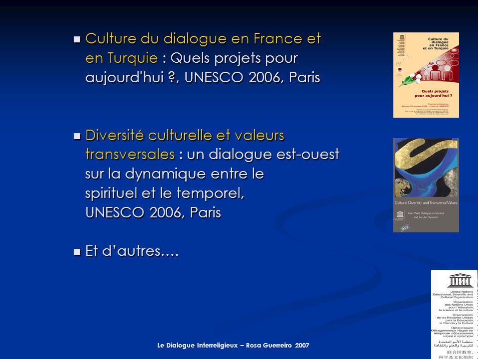 Le Dialogue Interreligieux – Rosa Guerreiro 2007 Culture du dialogue en France et Culture du dialogue en France et en Turquie : Quels projets pour aujourd hui , UNESCO 2006, Paris Diversité culturelle et valeurs Diversité culturelle et valeurs transversales : un dialogue est-ouest sur la dynamique entre le spirituel et le temporel, UNESCO 2006, Paris Et dautres….