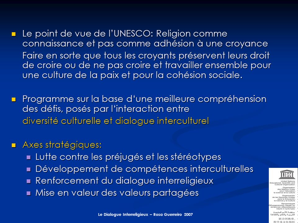 Le Dialogue Interreligieux – Rosa Guerreiro 2007 ONG : ONG : Conférence mondiale des religions de la paix Conférence mondiale des religions de la paix Initiative Weltethos - for intercultural and interreligious research; formation and encounter Initiative Weltethos - for intercultural and interreligious research; formation and encounter Human Rights Without Frontiers Human Rights Without Frontiers International Council for Philosophy and Humanistic Studies International Council for Philosophy and Humanistic Studies Pax Romana - International Catholic Movement for Intellectual and Cultural Affairs Pax Romana - International Catholic Movement for Intellectual and Cultural Affairs Youth Action for Peace, member of the Co-ordinating Committee for International Voluntary Service Youth Action for Peace, member of the Co-ordinating Committee for International Voluntary Service International Association for Religious Freedom International Association for Religious Freedom Et dautres ….