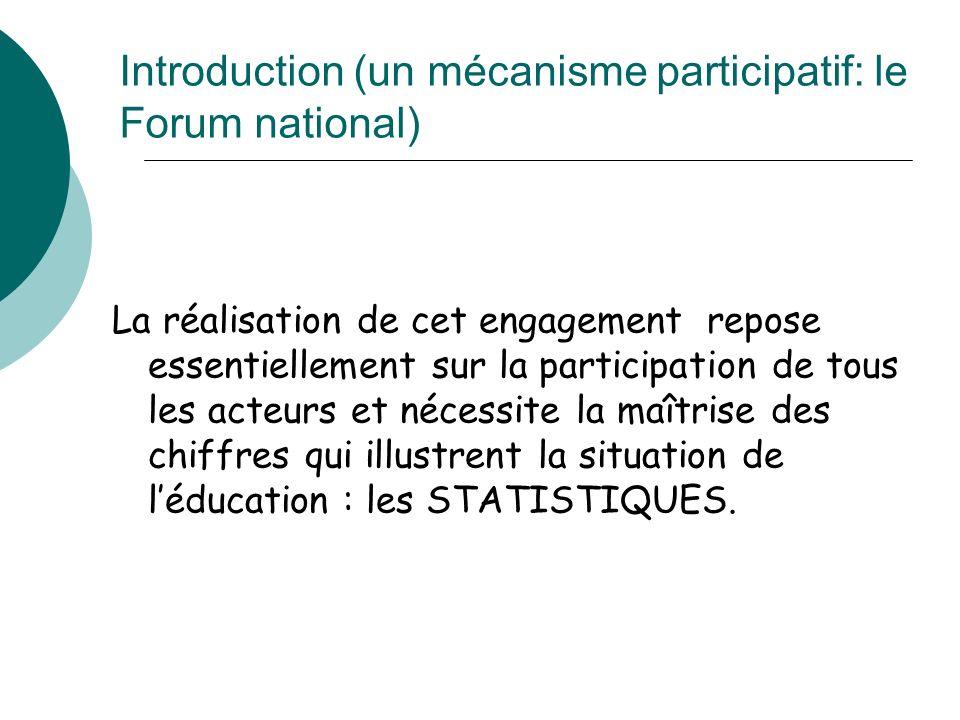 Introduction (un mécanisme participatif: le Forum national) La réalisation de cet engagement repose essentiellement sur la participation de tous les acteurs et nécessite la maîtrise des chiffres qui illustrent la situation de léducation : les STATISTIQUES.