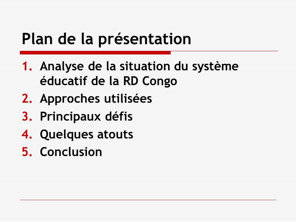Plan de la présentation 1.Analyse de la situation du système éducatif de la RD Congo 2.Approches utilisées 3.Principaux défis 4.Quelques atouts 5.Conclusion