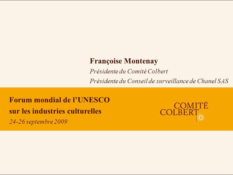 Forum mondial de lUNESCO sur les industries culturelles 24-26 septembre 2009 Françoise Montenay Présidente du Comité Colbert Présidente du Conseil de surveillance de Chanel SAS