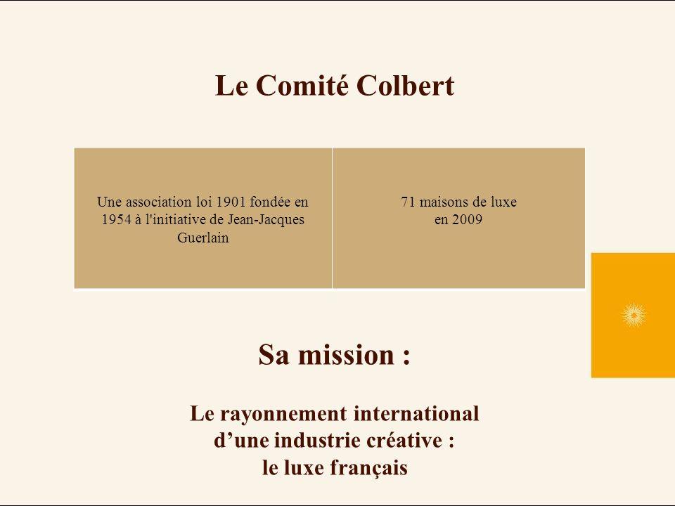 Le Comité Colbert Une association loi 1901 fondée en 1954 à l initiative de Jean-Jacques Guerlain 71 maisons de luxe en 2009 Sa mission : Le rayonnement international dune industrie créative : le luxe français