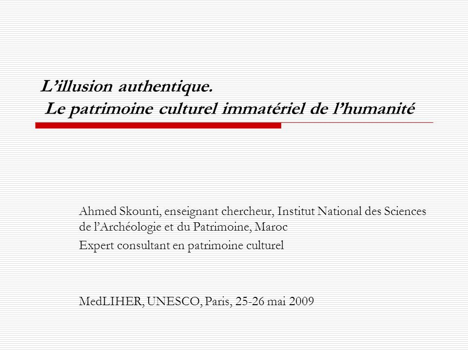 Lillusion authentique. Le patrimoine culturel immatériel de lhumanité Ahmed Skounti, enseignant chercheur, Institut National des Sciences de lArchéolo
