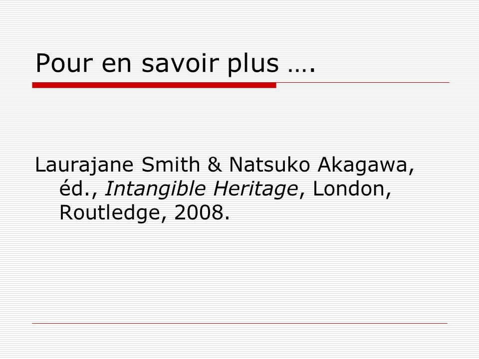 Pour en savoir plus …. Laurajane Smith & Natsuko Akagawa, éd., Intangible Heritage, London, Routledge, 2008.