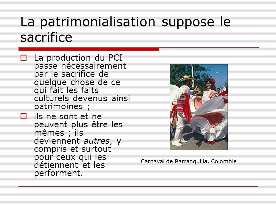 La patrimonialisation suppose le sacrifice La production du PCI passe nécessairement par le sacrifice de quelque chose de ce qui fait les faits cultur