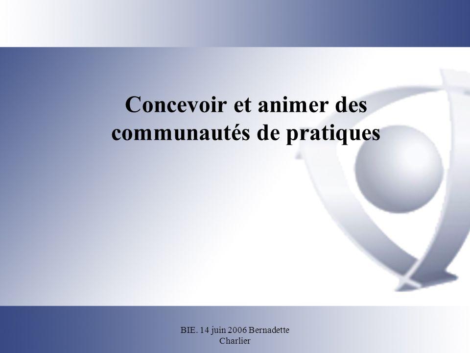 BIE. 14 juin 2006 Bernadette Charlier Concevoir et animer des communautés de pratiques