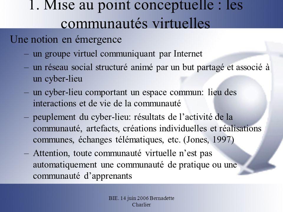 BIE. 14 juin 2006 Bernadette Charlier 1. Mise au point conceptuelle : les communautés virtuelles Une notion en émergence –un groupe virtuel communiqua
