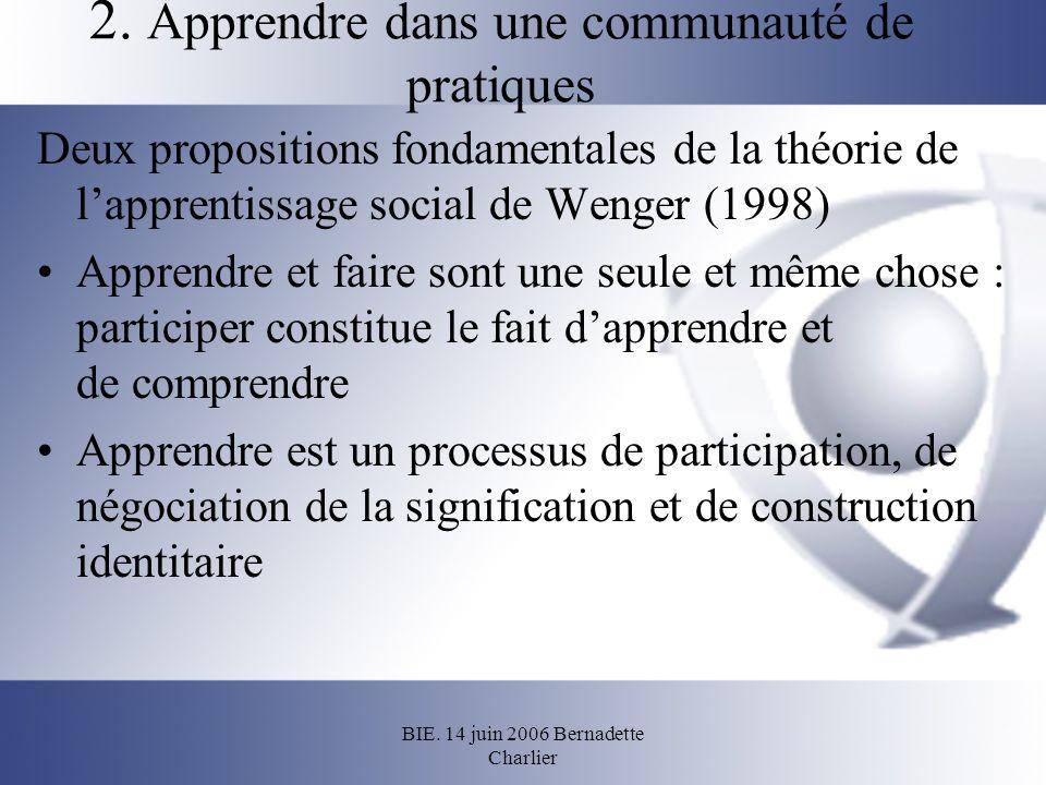 BIE. 14 juin 2006 Bernadette Charlier 2. Apprendre dans une communauté de pratiques Deux propositions fondamentales de la théorie de lapprentissage so