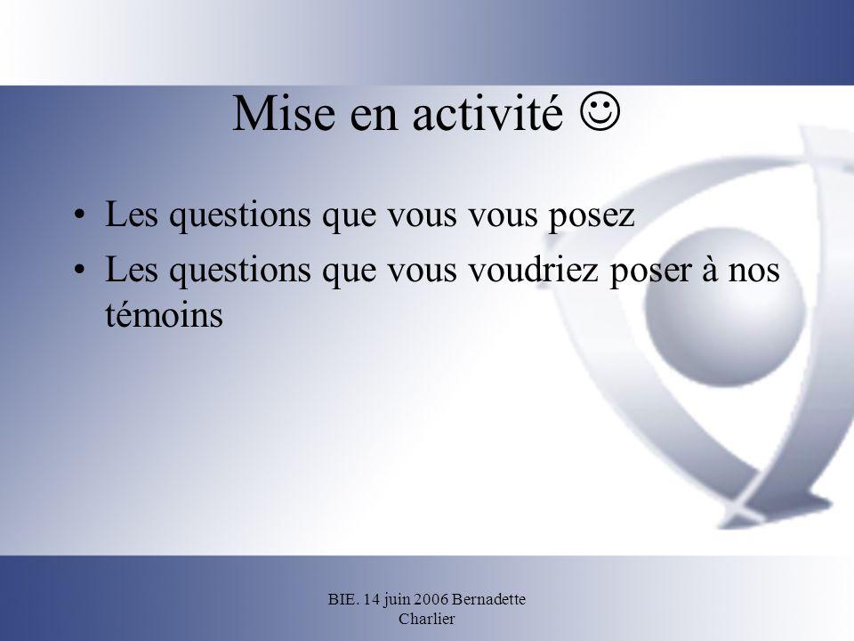 BIE. 14 juin 2006 Bernadette Charlier Mise en activité Les questions que vous vous posez Les questions que vous voudriez poser à nos témoins
