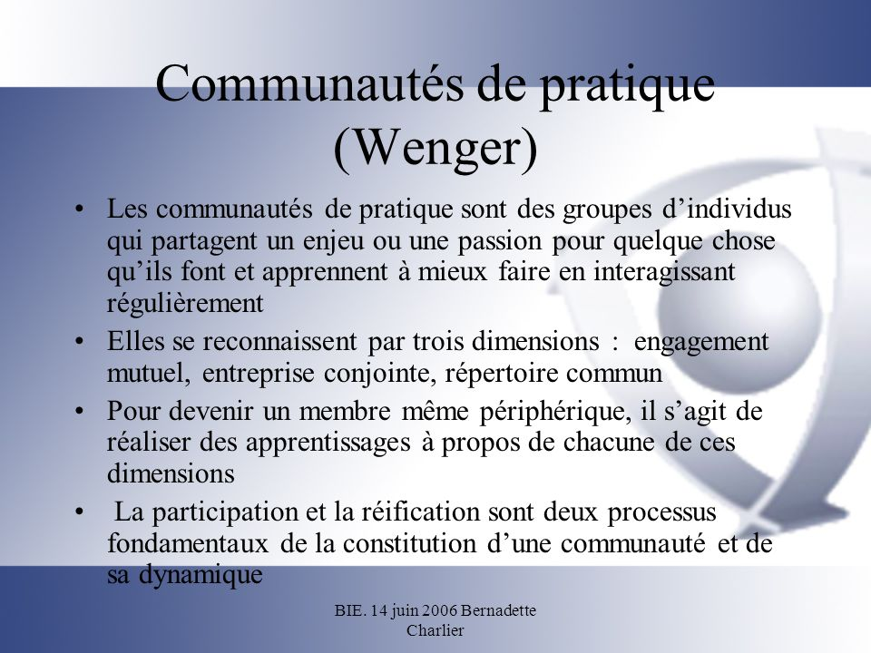 BIE. 14 juin 2006 Bernadette Charlier Communautés de pratique (Wenger) Les communautés de pratique sont des groupes dindividus qui partagent un enjeu