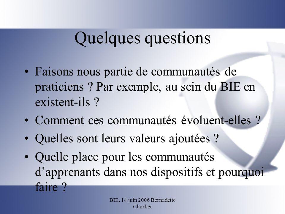 BIE. 14 juin 2006 Bernadette Charlier Quelques questions Faisons nous partie de communautés de praticiens ? Par exemple, au sein du BIE en existent-il