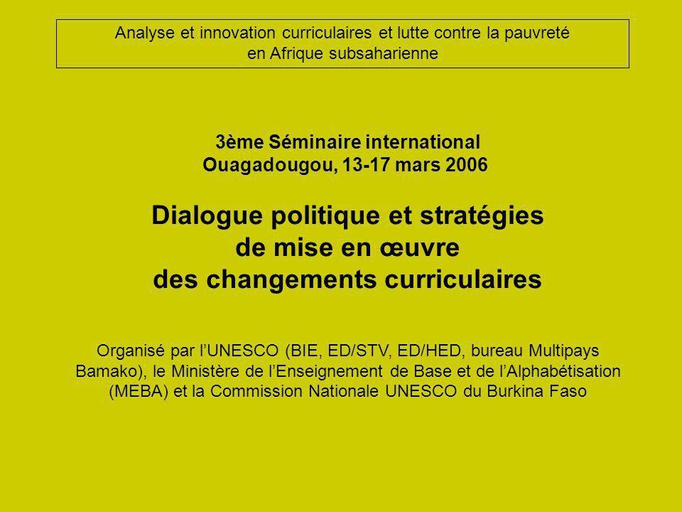 3ème Séminaire international Ouagadougou, 13-17 mars 2006 Dialogue politique et stratégies de mise en œuvre des changements curriculaires Organisé par lUNESCO (BIE, ED/STV, ED/HED, bureau Multipays Bamako), le Ministère de lEnseignement de Base et de lAlphabétisation (MEBA) et la Commission Nationale UNESCO du Burkina Faso Analyse et innovation curriculaires et lutte contre la pauvreté en Afrique subsaharienne