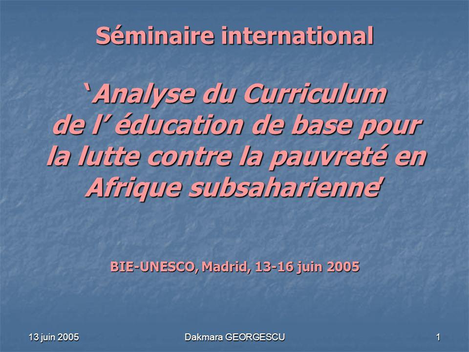13 juin 2005 Dakmara GEORGESCU 1 Séminaire internationalAnalyse du Curriculum de l éducation de base pour la lutte contre la pauvreté en Afrique subsa