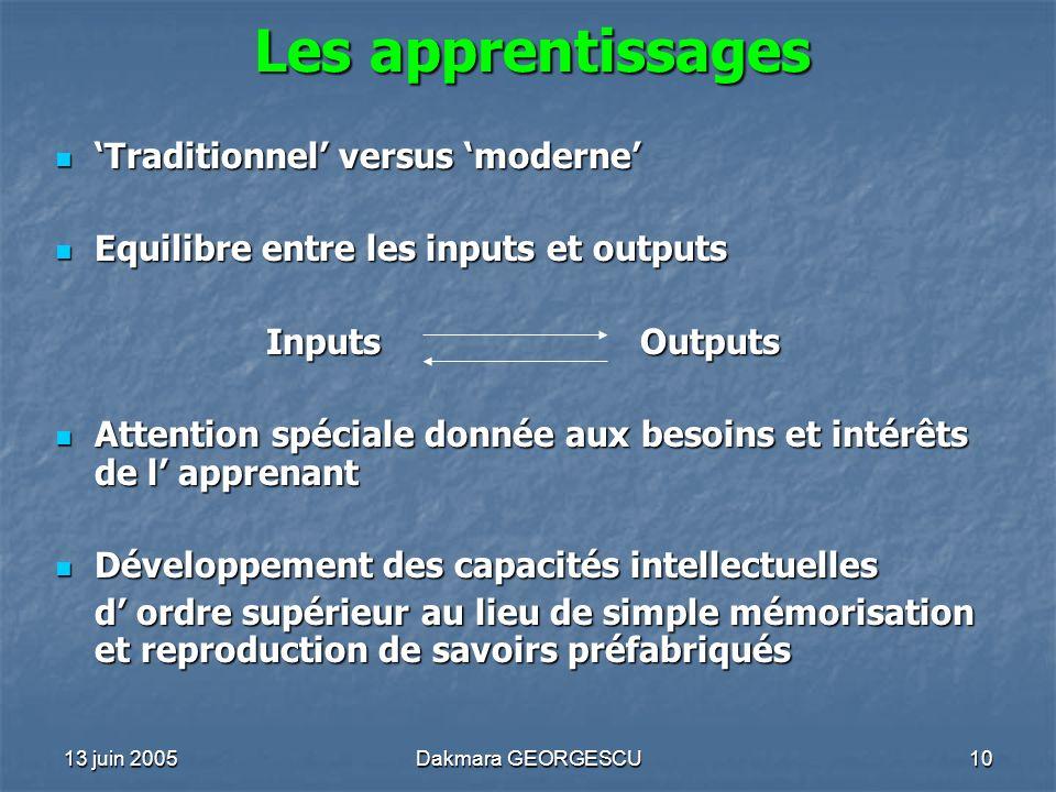 13 juin 2005Dakmara GEORGESCU10 Les apprentissages Traditionnel versus moderne Traditionnel versus moderne Equilibre entre les inputs et outputs Equil