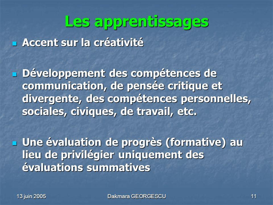 13 juin 2005Dakmara GEORGESCU11 Les apprentissages Accent sur la créativité Accent sur la créativité Développement des compétences de communication, d