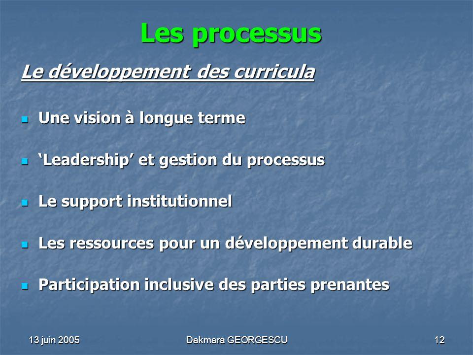 13 juin 2005Dakmara GEORGESCU12 Les processus Le développement des curricula Une vision à longue terme Une vision à longue terme Leadership et gestion