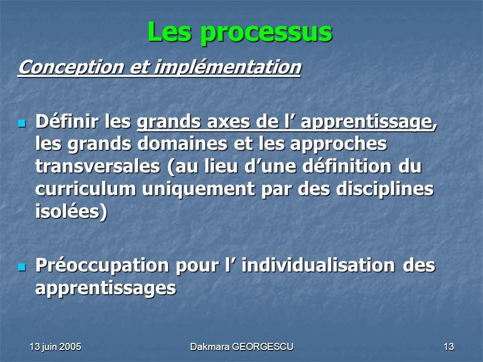 13 juin 2005Dakmara GEORGESCU13 Les processus Conception et implémentation Définir les grands axes de l apprentissage, les grands domaines et les appr