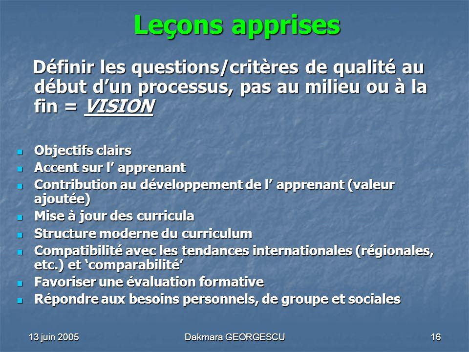 13 juin 2005Dakmara GEORGESCU16 Leçons apprises Définir les questions/critères de qualité au début dun processus, pas au milieu ou à la fin = VISION D