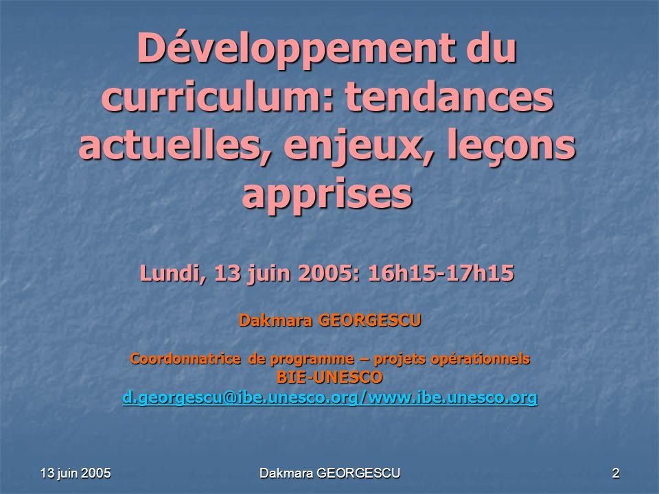 13 juin 2005 Dakmara GEORGESCU 2 Développement du curriculum: tendances actuelles, enjeux, leçons apprises Lundi, 13 juin 2005: 16h15-17h15 Dakmara GE