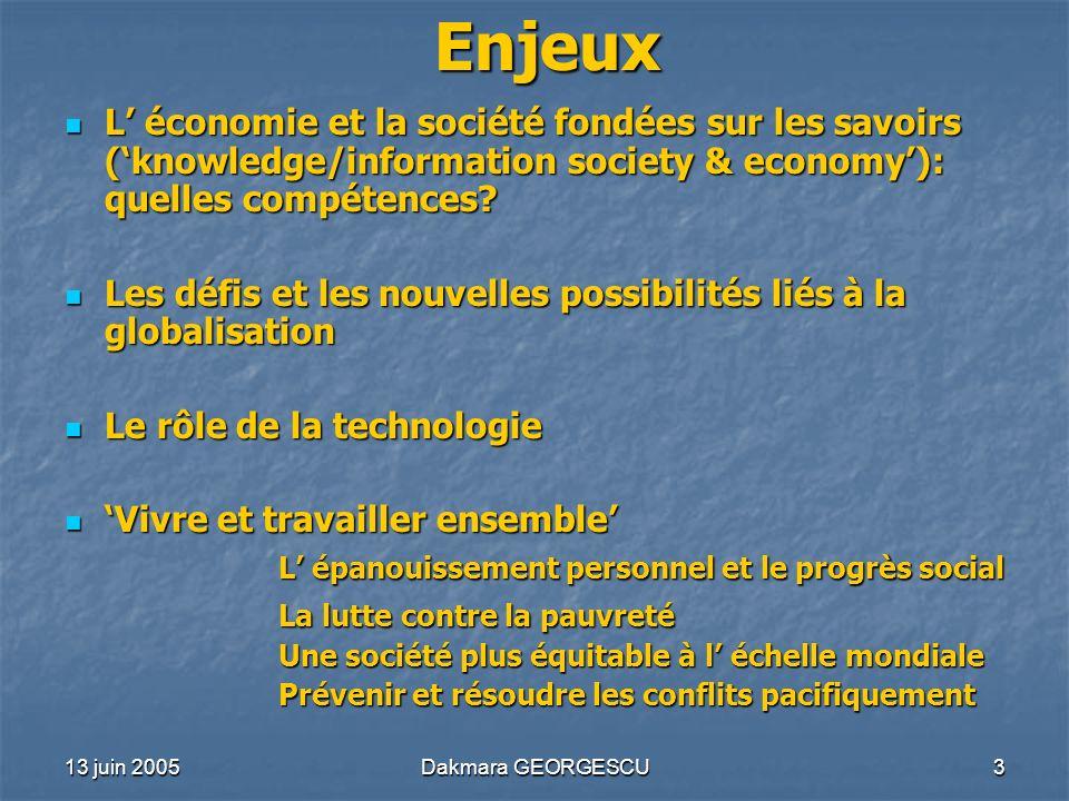 13 juin 2005Dakmara GEORGESCU3 Enjeux L économie et la société fondées sur les savoirs (knowledge/information society & economy): quelles compétences?