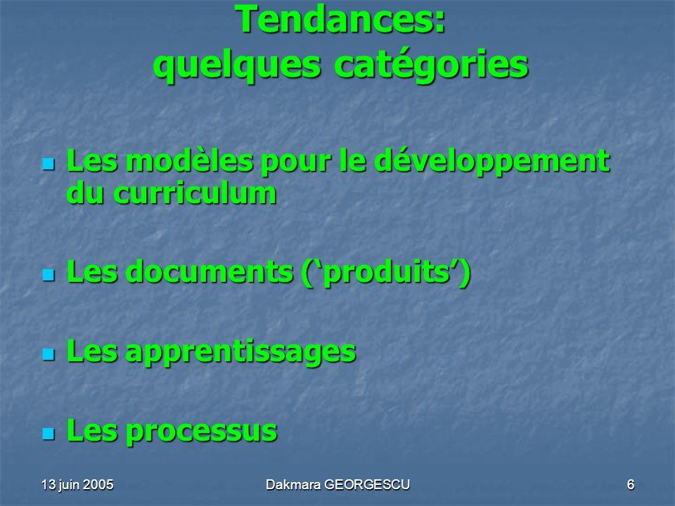 13 juin 2005Dakmara GEORGESCU6 Tendances: quelques catégories Les modèles pour le développement du curriculum Les modèles pour le développement du cur