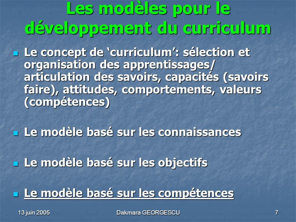 13 juin 2005Dakmara GEORGESCU7 Les modèles pour le développement du curriculum Le concept de curriculum: sélection et organisation des apprentissages/