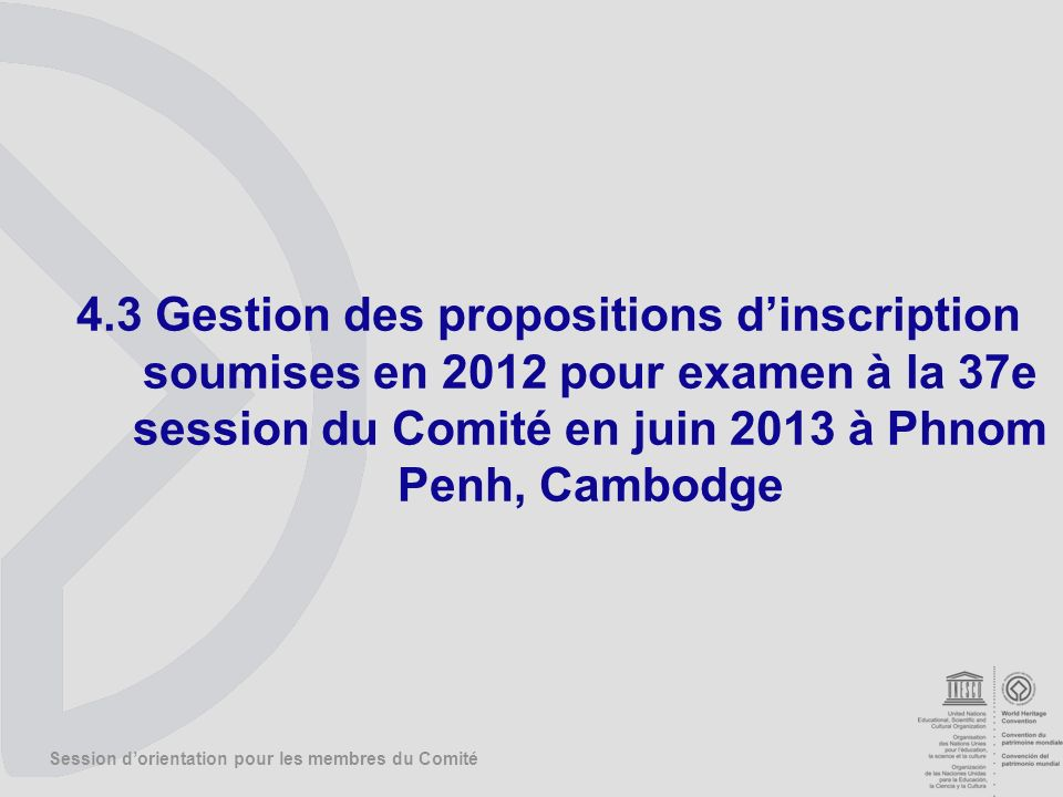 Session dorientation pour les membres du Comité 4.3 Gestion des propositions dinscription soumises en 2012 pour examen à la 37e session du Comité en juin 2013 à Phnom Penh, Cambodge