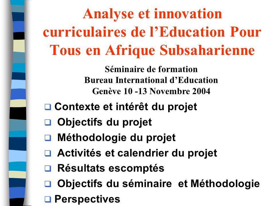 Analyse et innovation curriculaires de lEducation Pour Tous en Afrique Subsaharienne Contexte et intérêt du projet Objectifs du projet Méthodologie du