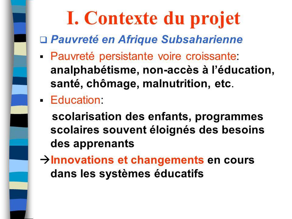 I. Contexte du projet Pauvreté en Afrique Subsaharienne Pauvreté persistante voire croissante: analphabétisme, non-accès à léducation, santé, chômage,