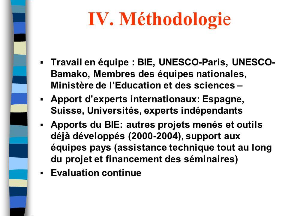 IV. Méthodologie Travail en équipe : BIE, UNESCO-Paris, UNESCO- Bamako, Membres des équipes nationales, Ministère de lEducation et des sciences – Appo