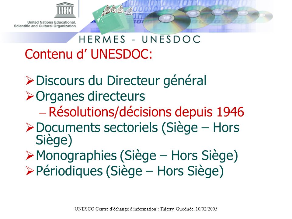 UNESCO Centre d'échange d'information : Thierry Guednée, 10/02/2005 Contenu d UNESDOC: Discours du Directeur général Organes directeurs – Résolutions/