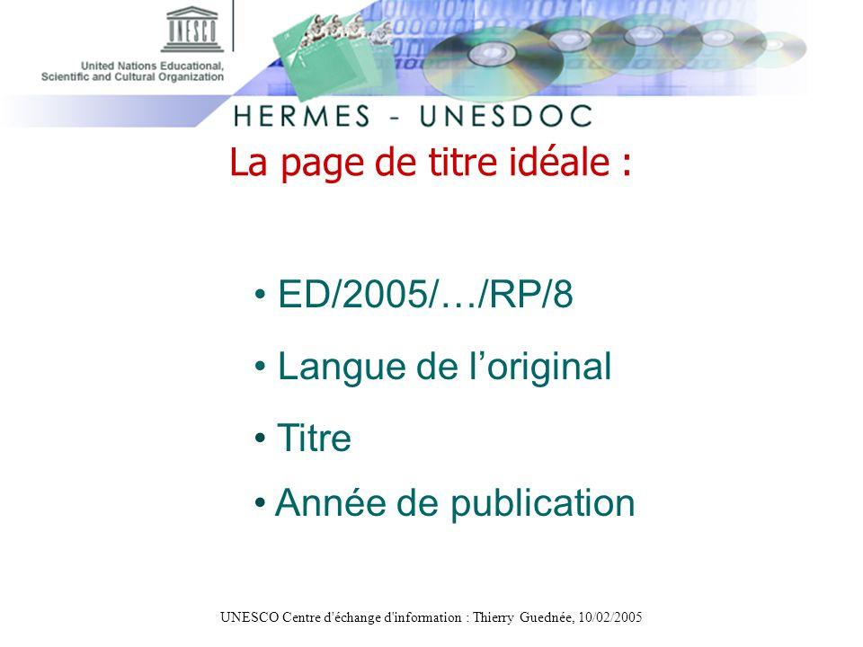 UNESCO Centre d'échange d'information : Thierry Guednée, 10/02/2005 La page de titre idéale : ED/2005/…/RP/8 Langue de loriginal Titre Année de public
