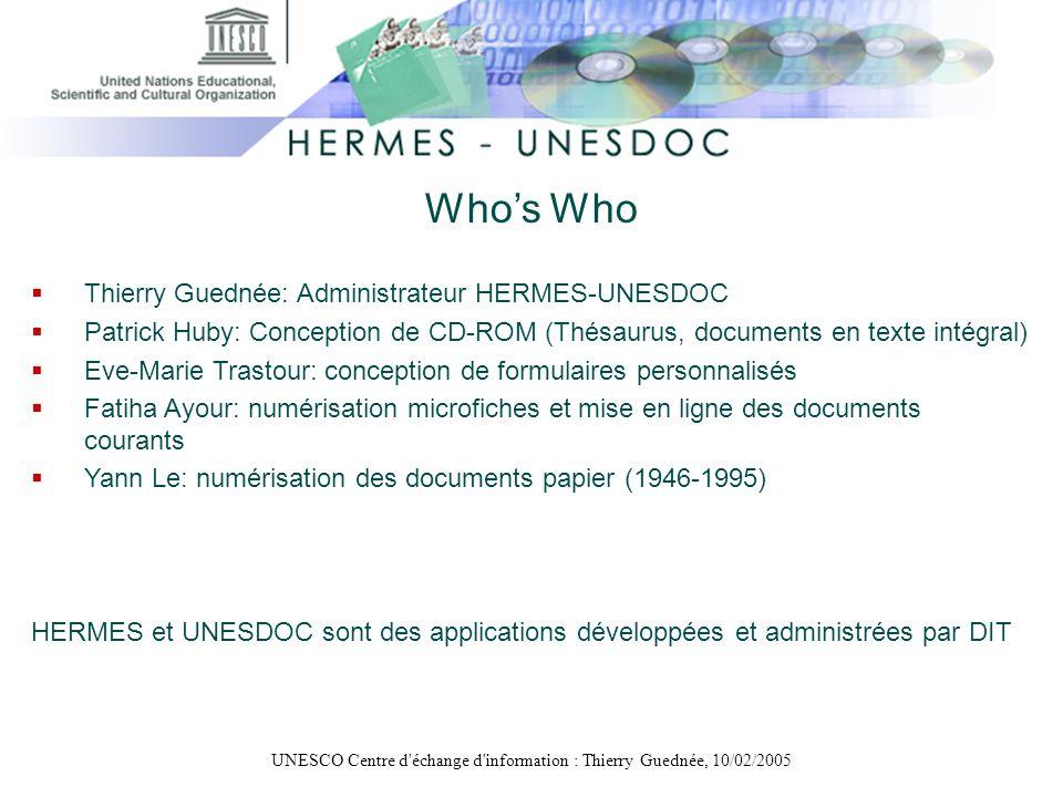 UNESCO Centre d'échange d'information : Thierry Guednée, 10/02/2005 Whos Who Thierry Guednée: Administrateur HERMES-UNESDOC Patrick Huby: Conception d