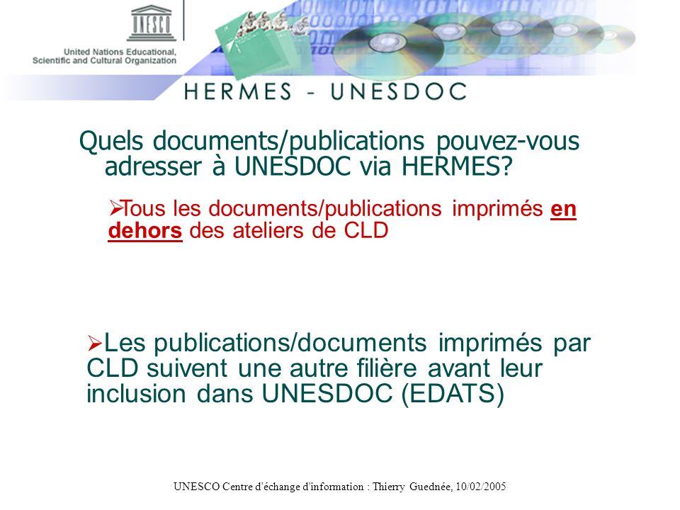 UNESCO Centre d'échange d'information : Thierry Guednée, 10/02/2005 Quels documents/publications pouvez-vous adresser à UNESDOC via HERMES? Tous les d