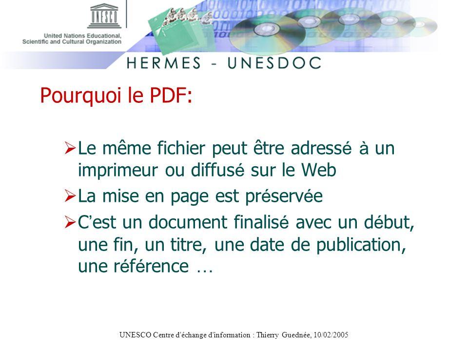 UNESCO Centre d'échange d'information : Thierry Guednée, 10/02/2005 Pourquoi le PDF: Le même fichier peut être adress é à un imprimeur ou diffus é sur