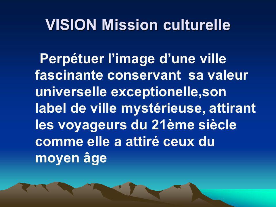 VISION Mission culturelle Perpétuer limage dune ville fascinante conservant sa valeur universelle exceptionelle,son label de ville mystérieuse, attira