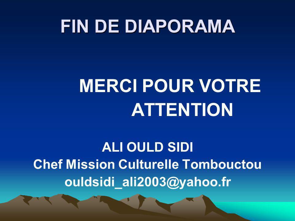 FIN DE DIAPORAMA MERCI POUR VOTRE ATTENTION ALI OULD SIDI Chef Mission Culturelle Tombouctou ouldsidi_ali2003@yahoo.fr