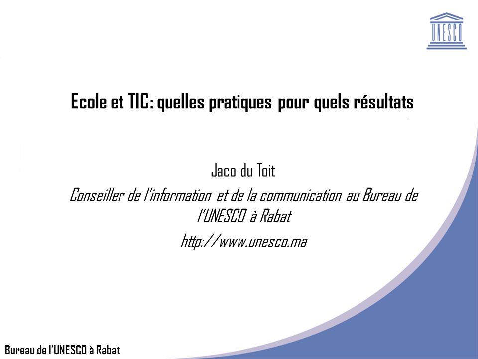 Bureau de lUNESCO à Rabat Ecole et TIC: quelles pratiques pour quels résultats Jaco du Toit Conseiller de linformation et de la communication au Bureau de lUNESCO à Rabat http://www.unesco.ma