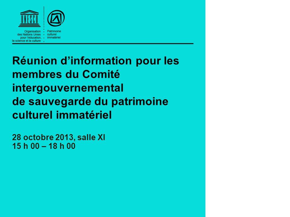 Réunion dinformation pour les membres du Comité intergouvernemental de sauvegarde du patrimoine culturel immatériel 28 octobre 2013, salle XI 15 h 00 – 18 h 00