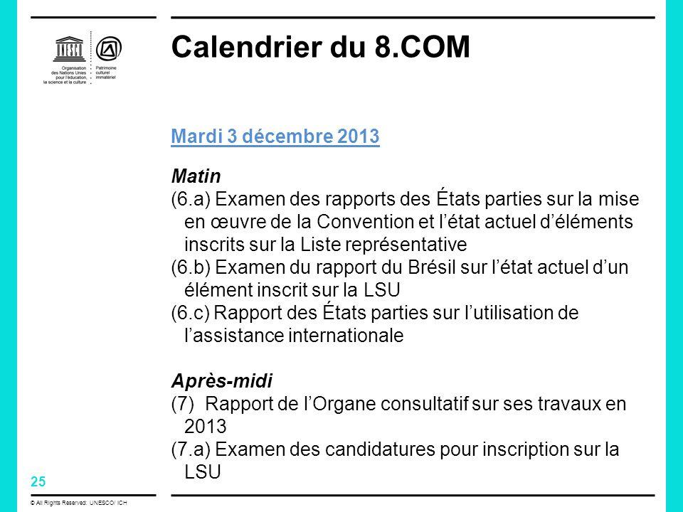 25 © All Rights Reserved: UNESCO/ ICH Calendrier du 8.COM Mardi 3 décembre 2013 Matin (6.a) Examen des rapports des États parties sur la mise en œuvre de la Convention et létat actuel déléments inscrits sur la Liste représentative (6.b) Examen du rapport du Brésil sur létat actuel dun élément inscrit sur la LSU (6.c) Rapport des États parties sur lutilisation de lassistance internationale Après-midi (7) Rapport de lOrgane consultatif sur ses travaux en 2013 (7.a) Examen des candidatures pour inscription sur la LSU