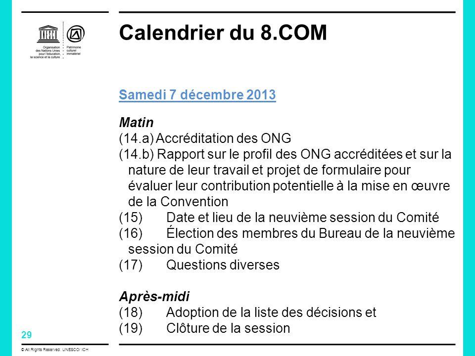 29 © All Rights Reserved: UNESCO/ ICH Calendrier du 8.COM Samedi 7 décembre 2013 Matin (14.a) Accréditation des ONG (14.b) Rapport sur le profil des ONG accréditées et sur la nature de leur travail et projet de formulaire pour évaluer leur contribution potentielle à la mise en œuvre de la Convention (15) Date et lieu de la neuvième session du Comité (16) Élection des membres du Bureau de la neuvième session du Comité (17) Questions diverses Après-midi (18) Adoption de la liste des décisions et (19) Clôture de la session