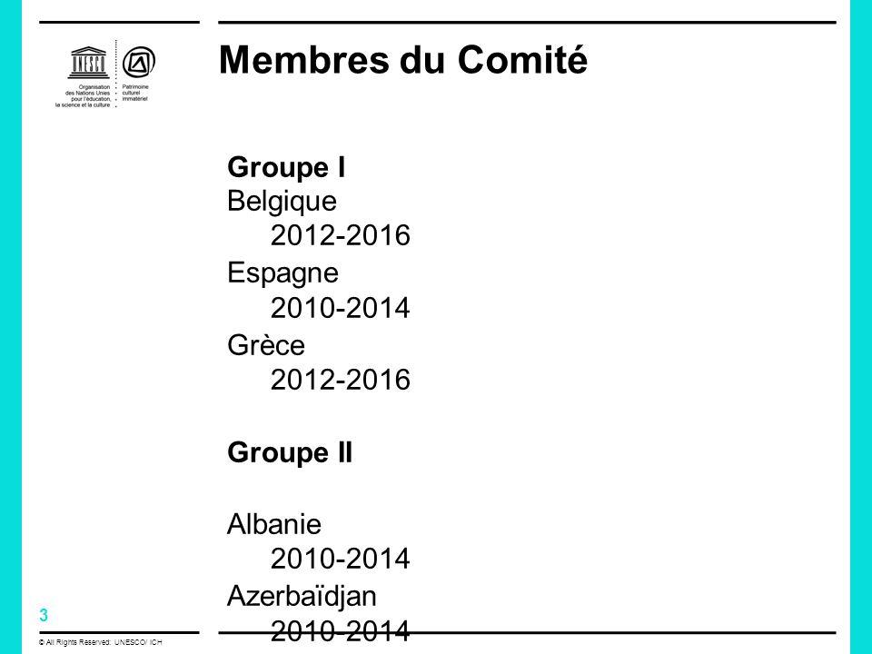 3 © All Rights Reserved: UNESCO/ ICH Membres du Comité Groupe I Belgique 2012-2016 Espagne 2010-2014 Grèce 2012-2016 Groupe II Albanie 2010-2014 Azerbaïdjan 2010-2014 Lettonie 2012-2016 République tchèque2010-2014
