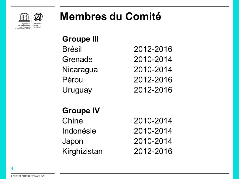 4 © All Rights Reserved: UNESCO/ ICH Membres du Comité Groupe III Brésil Grenade Nicaragua Pérou Uruguay Groupe IV Chine Indonésie Japon Kirghizistan