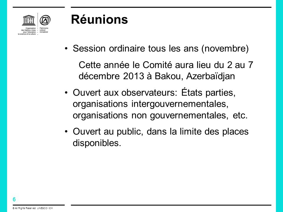 7 © All Rights Reserved: UNESCO/ ICH Fonctions Promouvoir les objectifs de la Convention Préparer et soumettre à lapprobation de lAssemblée générale des Directives opérationnelles pour la mise en œuvre de la Convention Examiner les rapports sur la mise en œuvre de la Convention et sur létat actuel des éléments inscrits